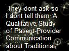 They dont ask so I dont tell them  A Qualitative Study of Patient-Provider Communication about Traditional, Complementary and Alternative Medicine powerpoint presentation