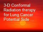 3-D Conformal Radiation therapy for Lung Cancer Potential Side ... powerpoint presentation