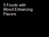 5 Foods with Mood Enhancing Flavors powerpoint presentation