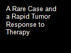 A Rare Case and a Rapid Tumor Response to Therapy powerpoint presentation
