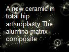 A new ceramic in total hip arthroplasty The alumina matrix composite powerpoint presentation