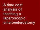 A time cost analysis of teaching a laparoscopic enteroenterostomy powerpoint presentation
