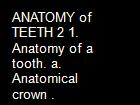 ANATOMY of TEETH 2 1. Anatomy of a tooth. a. Anatomical crown . powerpoint presentation
