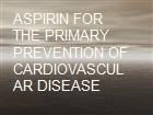 ASPIRIN FOR THE PRIMARY PREVENTION OF CARDIOVASCULAR DISEASE powerpoint presentation