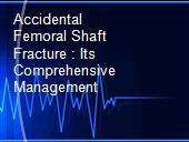 Accidental Femoral Shaft Fracture : Its Comprehensive Management powerpoint presentation