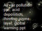 Air  air pollution ppt, acid deposition, thinning ozone layer, global warming ppt powerpoint presentation