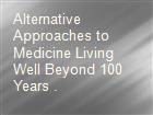Alternative Approaches to Medicine Living Well Beyond 100 Years . powerpoint presentation