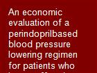 An economic evaluation of a perindoprilbased blood pressure lowering regimen for patients who have suffered a cerebrovascular event powerpoint presentation