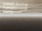 BURNS' Etiology, Pathophysiology  Management powerpoint presentation