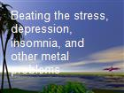 Beating the stress, depression, insomnia, and other metal problems powerpoint presentation