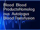 Blood  Blood ProductsHomologous  Autologus Blood Transfusion powerpoint presentation