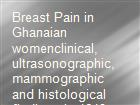 Breast Pain in Ghanaian womenclinical, ultrasonographic,mammographic and histological findings in 1612 consecutive patients. powerpoint presentation