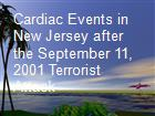 Cardiac Events in New Jersey after the September 11, 2001 Terrorist Attack powerpoint presentation