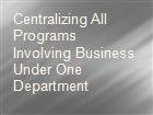 Centralizing All Programs Involving Business Under One Department powerpoint presentation