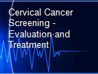 Cervical Cancer Screening - Evaluation·and Treatment  powerpoint presentation
