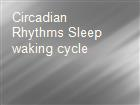 Circadian Rhythms Sleep waking cycle powerpoint presentation