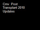 Cmv  Post Transplant 2010 Updates  powerpoint presentation