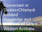 Conversant or CluelessChlamydiarelated knowledge and practices of GPs in Western Australia powerpoint presentation
