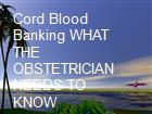 Cord Blood Banking WHAT THE OBSTETRICIAN NEEDS TO KNOW powerpoint presentation