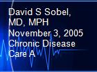 David S Sobel, MD, MPH November 3, 2005 Chronic Disease Care A powerpoint presentation