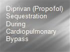 Diprivan (Propofol) Sequestration During Cardiopulmonary Bypass powerpoint presentation