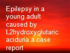 Epilepsy in a young adult caused by L2hydroxyglutaric aciduria a case report powerpoint presentation