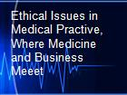 Ethical Issues in Medical Practive, Where Medicine and Business Meeet powerpoint presentation