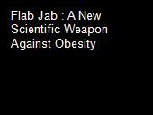 Flab Jab : A New Scientific Weapon Against Obesity powerpoint presentation