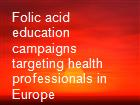 Folic acid education campaigns targeting health professionals in Europe powerpoint presentation