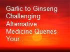 Garlic to Ginseng Challenging Alternative Medicine Queries   Your . powerpoint presentation