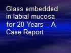 Glass embedded in labial mucosa for 20 Years – A Case Report powerpoint presentation