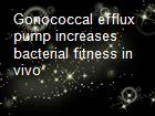 Gonococcal efflux pump increases bacterial fitness in vivo powerpoint presentation