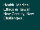 Health  Medical Ethics in Taiwan New Century, New Challenges . powerpoint presentation