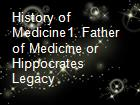 History of Medicine1. Father of Medicine or Hippocrates Legacy powerpoint presentation