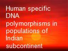 Human specific DNA polymorphisms in populations of Indian subcontinent powerpoint presentation