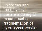 Hydrogen and trimethylsilyl transfers during EI mass spectral fragmentation of hydroxycarboxylic and oxocarboxylic acid trimethylsilyl derivatives powerpoint presentation