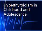 Hyperthyroidism in Childhood and Adolescence powerpoint presentation