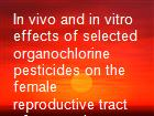 In vivo and in vitro effects of selected organochlorine pesticides on the female reproductive tract of mammals powerpoint presentation