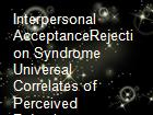 Interpersonal  AcceptanceRejection Syndrome   Universal Correlates of Perceived Rejection powerpoint presentation