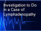 Investigation to Do in a Case of Lymphadenopathy powerpoint presentation