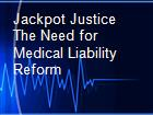 Jackpot Justice The Need for Medical Liability Reform powerpoint presentation