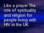 Like a prayer The role of spirituality and religion for people living with HIV in the UK powerpoint presentation