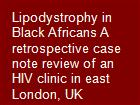 Lipodystrophy in Black Africans A retrospective case note review of an HIV clinic in east London, UK powerpoint presentation