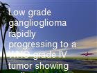 Low grade ganglioglioma rapidly progressing to a WHO grade IV tumor showing malignant transformation in both astroglial and neuronal cell components. powerpoint presentation