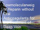 Lowmolecularweight Heparin without Oral Anticoagulants for the Treatment of Deep Vein Thrombosis powerpoint presentation