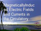MagneticallyInduced Electric Fields and Currents in the Circulatory System powerpoint presentation
