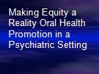 Making Equity a Reality Oral Health Promotion in a Psychiatric Setting powerpoint presentation