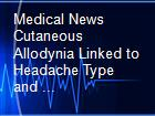 Medical News Cutaneous Allodynia Linked to Headache Type and ... powerpoint presentation