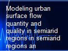 Modeling urban surface flow quantity and quality in semiarid regions in semiarid regions an instrument to assess stormwater as an additional water resource powerpoint presentation