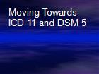 Moving Towards ICD 11 and DSM 5 powerpoint presentation